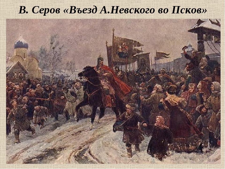 В. Серов «Въезд А.Невского во Псков»
