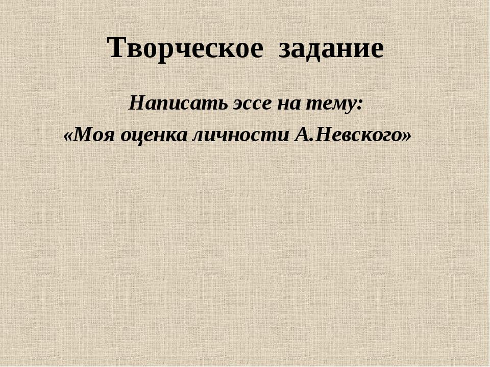 Творческое задание Написать эссе на тему: «Моя оценка личности А.Невского»