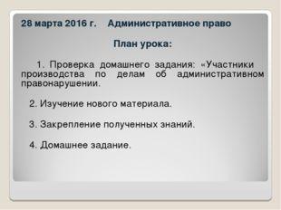 28 марта 2016 г. Административное право План урока: 1. Проверка домашнего зад