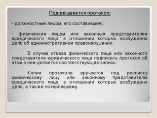 Подписывается протокол: - должностным лицом, его составившим; - физическим ли