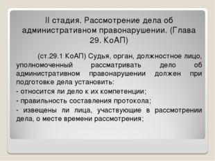 II стадия. Рассмотрение дела об административном правонарушении. (Глава 29. К