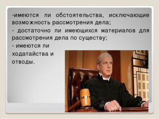 -имеются ли обстоятельства, исключающие возможность рассмотрения дела; - дост