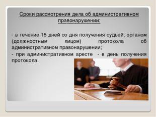 Сроки рассмотрения дела об административном правонарушении: - в течение 15 дн