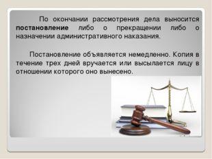 По окончании рассмотрения дела выносится постановление либо о прекращении ли