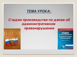 ТЕМА УРОКА: Стадии производства по делам об административном правонарушении