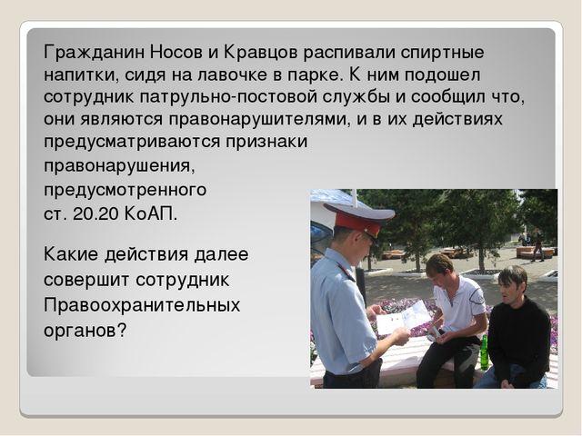 Гражданин Носов и Кравцов распивали спиртные напитки, сидя на лавочке в парке...