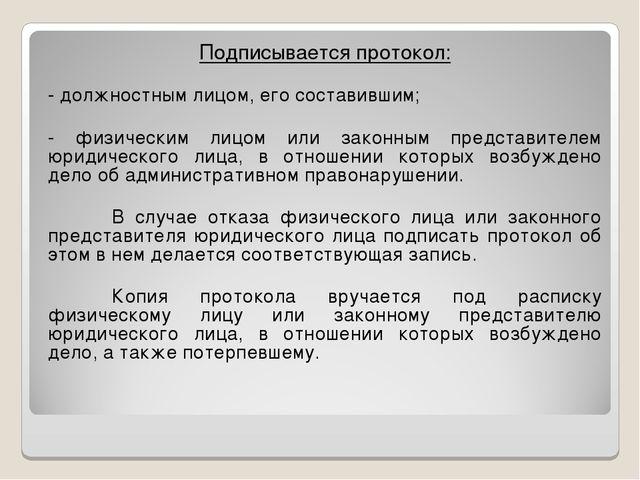 Подписывается протокол: - должностным лицом, его составившим; - физическим ли...