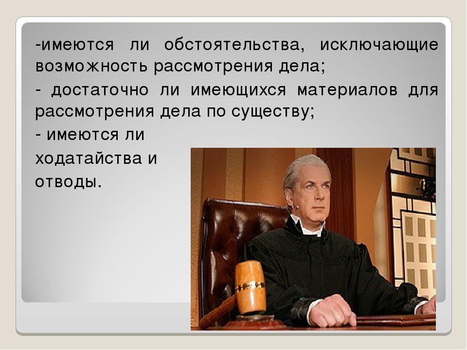 -имеются ли обстоятельства, исключающие возможность рассмотрения дела; - дост...