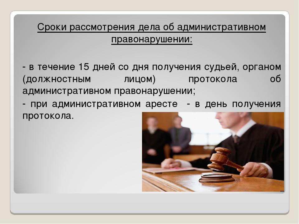 Сроки рассмотрения дела об административном правонарушении: - в течение 15 дн...