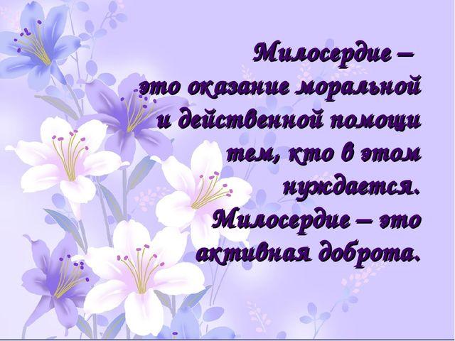 Милосердие – это оказание моральной и действенной помощи тем, кто в этом нужд...