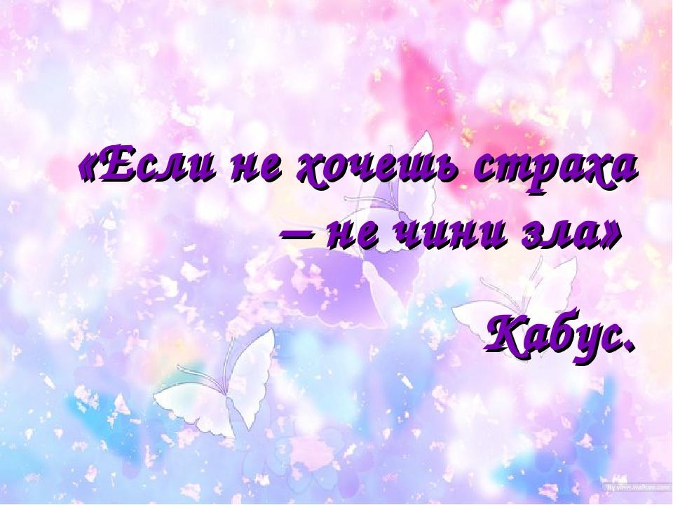 «Если не хочешь страха – не чини зла» Кабус.