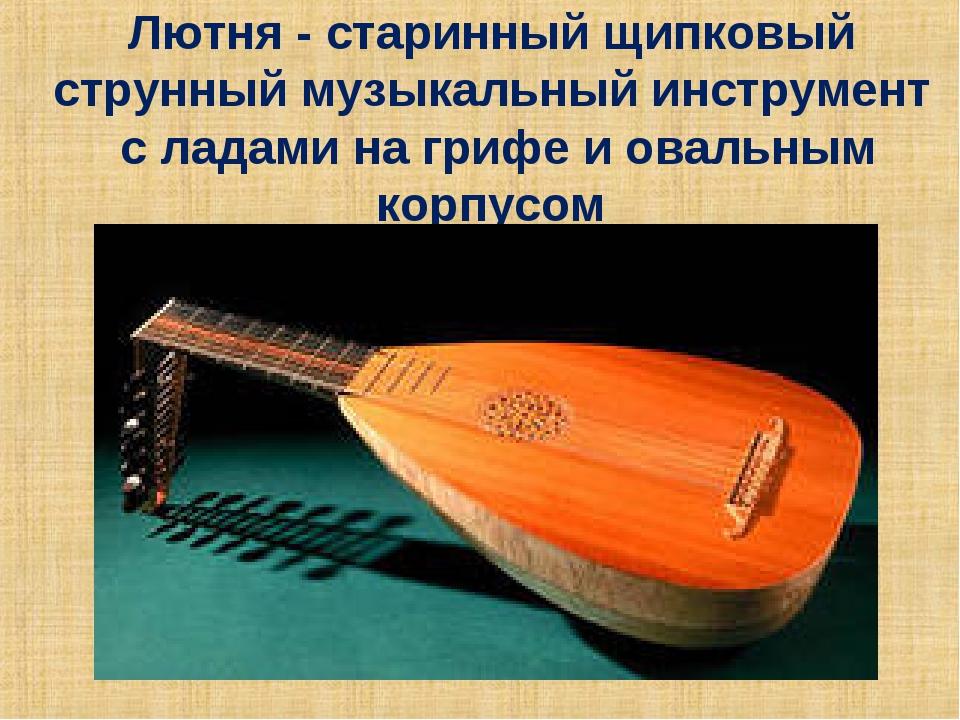 Лютня - старинный щипковый струнный музыкальный инструмент с ладами на грифе...