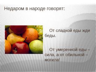 Недаром в народе говорят: От сладкой еды жди беды. От умеренной еды –сила, а