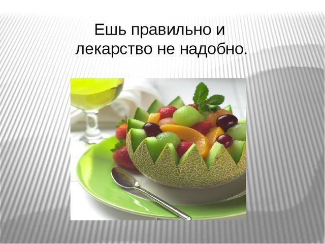 Ешь правильно и лекарство не надобно.