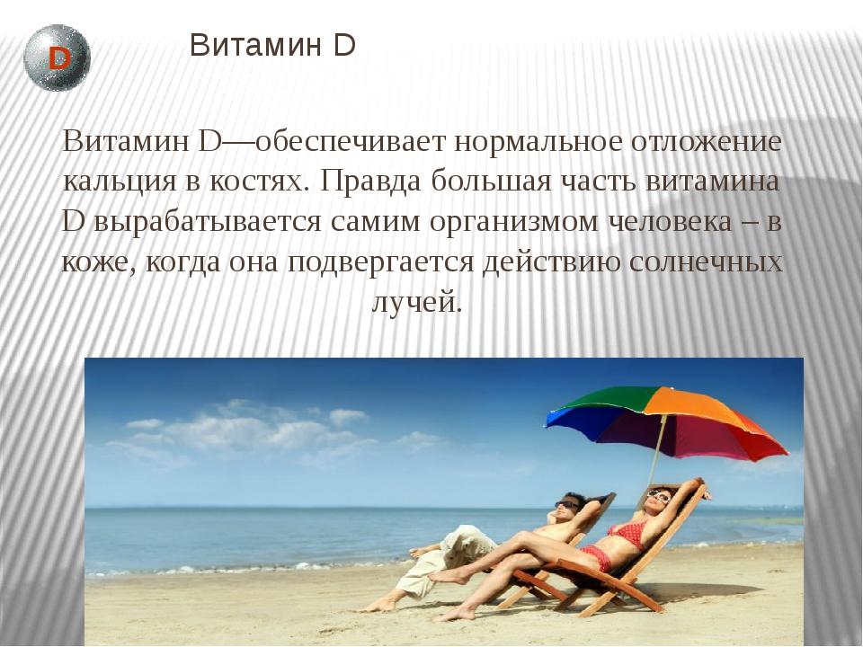 Витамин D Витамин D—обеспечивает нормальное отложение кальция в костях. Правд...