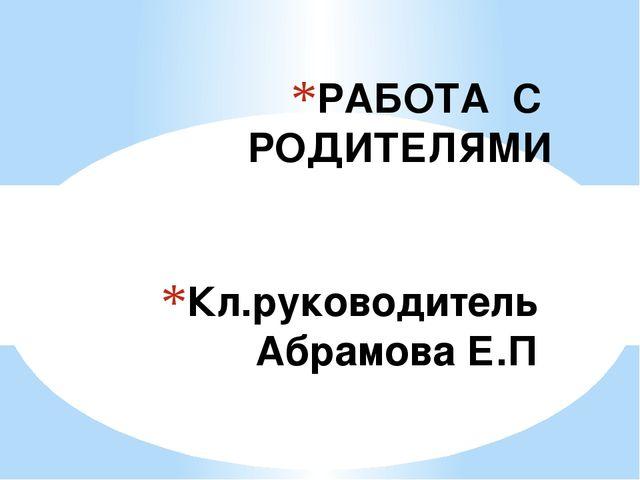 Кл.руководитель Абрамова Е.П РАБОТА С РОДИТЕЛЯМИ