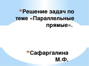 Сафаргалина М.Ф. Решение задач по теме «Параллельные прямые». Тип урока: обоб