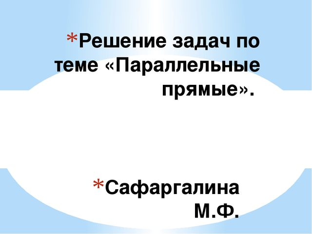 Сафаргалина М.Ф. Решение задач по теме «Параллельные прямые». Тип урока: обоб...