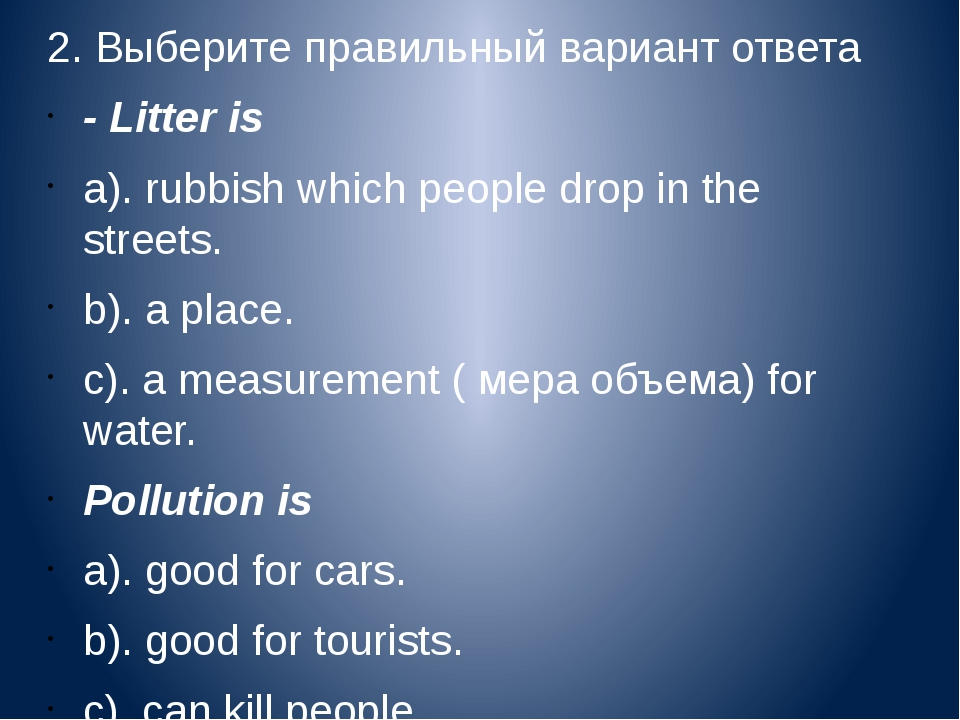 2. Выберите правильный вариант ответа - Litter is a).rubbish which people dr...