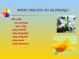 WHAT CAN YOU DO IN SPRING? WE CAN run and jump - ride a bike - play football