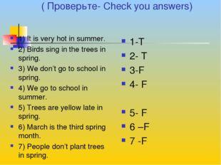 ( Проверьте- Check you answers) 1) It is very hot in summer. 2) Birds sing i