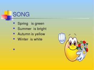 SONG Spring is green Summer is bright Autumn is yellow Winter is white