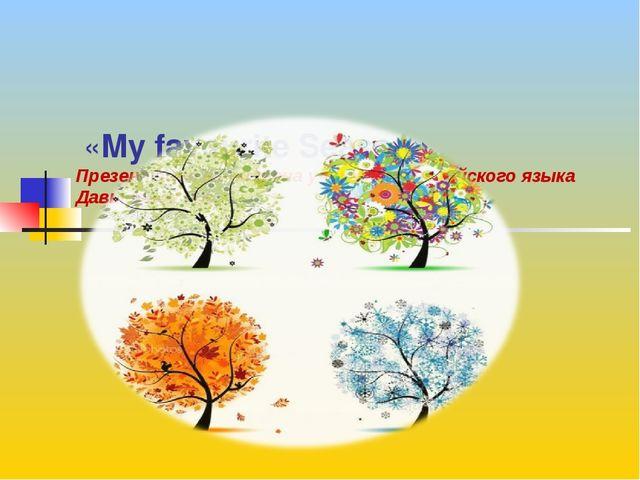 «My favourite Season» Презентация выполнена учителем английского языка Давыд...