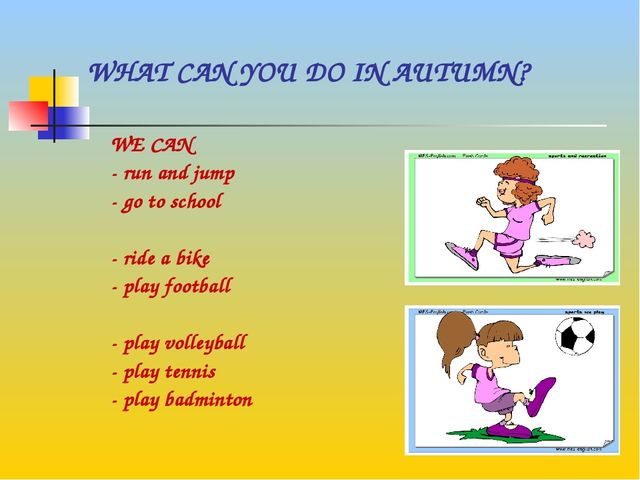 WHAT CAN YOU DO IN AUTUMN? WE CAN - run and jump - go to school - ride a bike...
