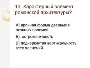 13. Характерный элемент романской архитектуры? А) арочная форма дверных и око