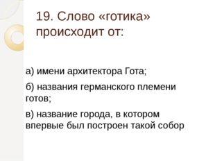 19. Слово «готика» происходит от: а) имени архитектора Гота; б) названия герм