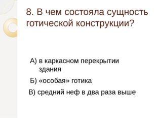 8. В чем состояла сущность готической конструкции? А) в каркасном перекрытии
