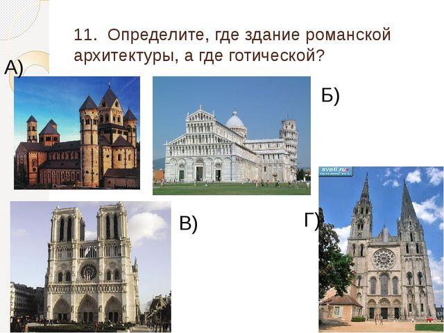 11. Определите, где здание романской архитектуры, а где готической? А) Б) В) Г)