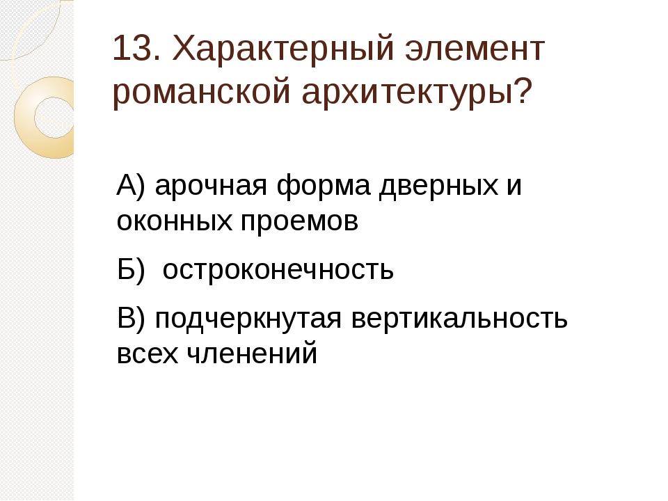 13. Характерный элемент романской архитектуры? А) арочная форма дверных и око...