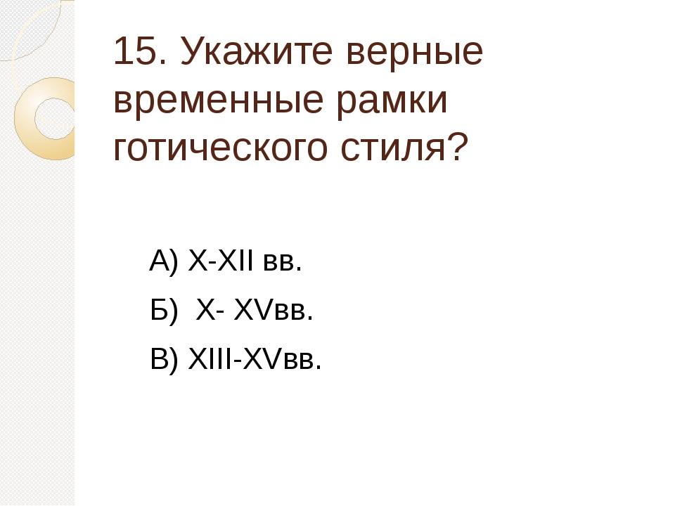 15. Укажите верные временные рамки готического стиля? А) X-XII вв. Б) X- XVвв...