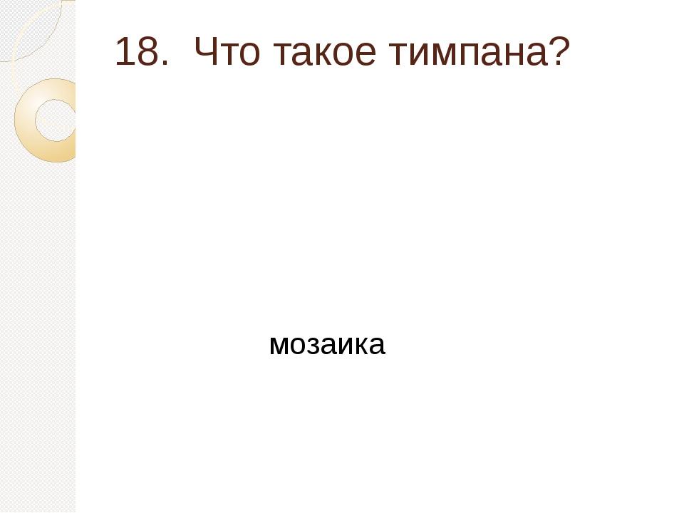 18. Что такое тимпана? мозаика