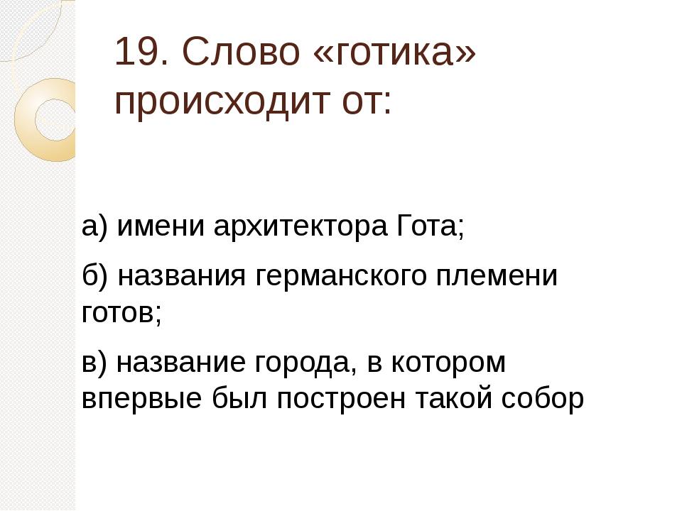 19. Слово «готика» происходит от: а) имени архитектора Гота; б) названия герм...