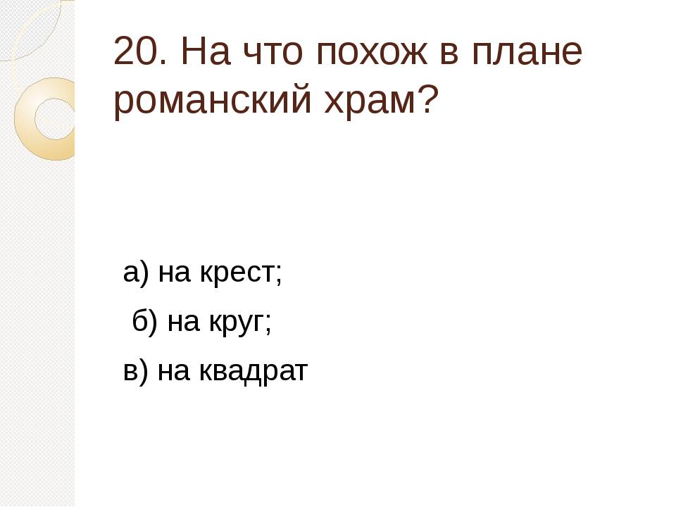 20. На что похож в плане романский храм? а) на крест; б) на круг; в) на квадрат