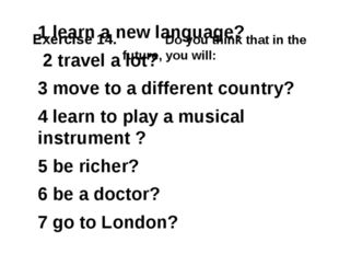 Exercise 14. Do you think that in the future, you will: 1 learn a new langua