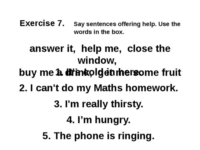 Exercise 7. Say sentences offering help. Use the words in the box. answer it...