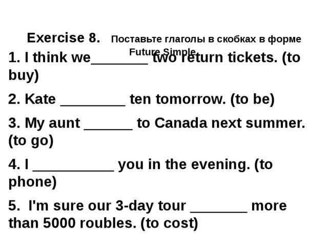 Exercise 8. Поставьте глаголы в скобках в форме Future Simple. 1. I think we...