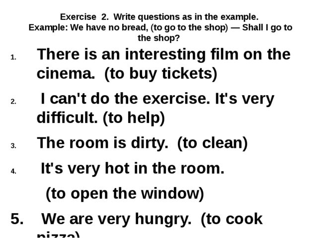 Exercise 2. Write questions as in the example. Example: We have no bread, (to...