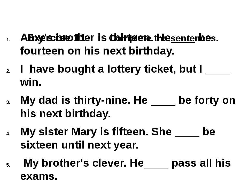 Exercise 11. Complete the sentences. Amy's brother is thirteen. He____ be fo...