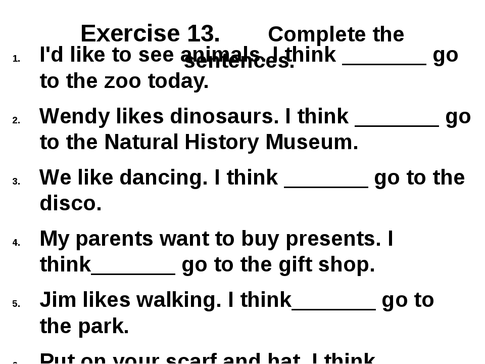 Exercise 13. Complete the sentences. I'd like to see animals. I think _______...