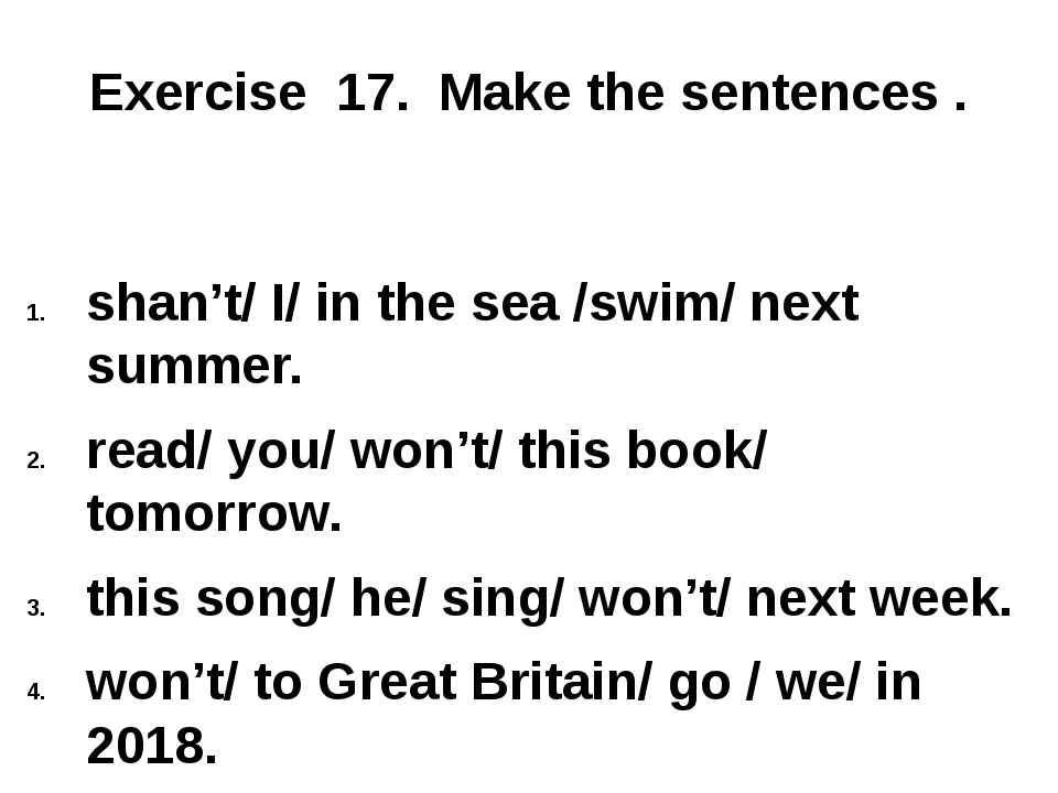 Exercise 17. Make the sentences . shan't/ I/ in the sea /swim/ next summer....