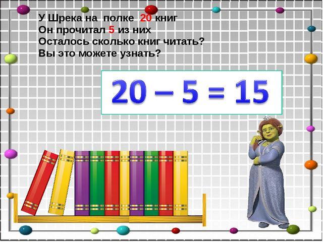 У Шрека на полке 20 книг Он прочитал 5 из них Осталось сколько книг читать? В...