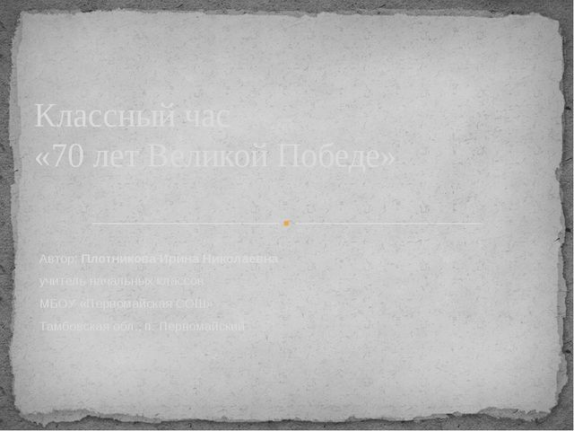 Автор: Плотникова Ирина Николаевна учитель начальных классов МБОУ «Первомайск...