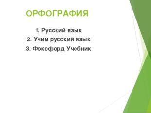 ОРФОГРАФИЯ 1. Русский язык 2. Учим русский язык 3. Фоксфорд Учебник