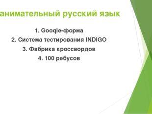 Занимательный русский язык 1. Gooqle-форма 2. Система тестирования INDIGO 3.