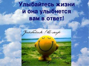 Улыбайтесь жизни и она улыбнется вам в ответ!