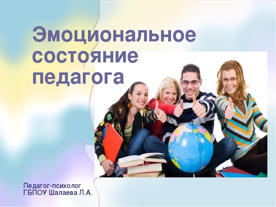 Эмоциональное состояние педагога Педагог-психолог ГБПОУ Шалаева Л.А.